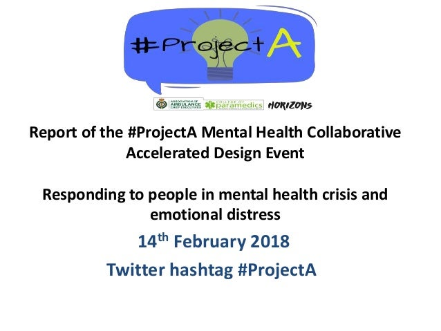 14th February 2018 Twitter hashtag #ProjectA Report of the #ProjectA Mental Health Collaborative Accelerated Design Event ...