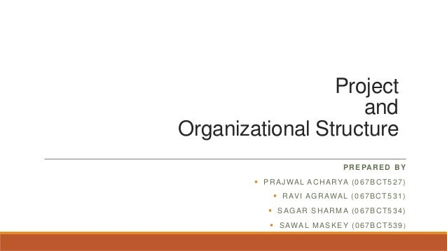Project and Organizational Structure PREPARED BY  PRAJWAL ACHARYA (067BCT527)  RAVI AGRAWAL (067BCT531)  SAGAR SHARMA (...