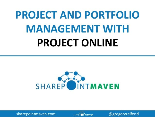 sharepointmaven.com @gregoryzelfond PROJECT AND PORTFOLIO MANAGEMENT WITH PROJECT ONLINE