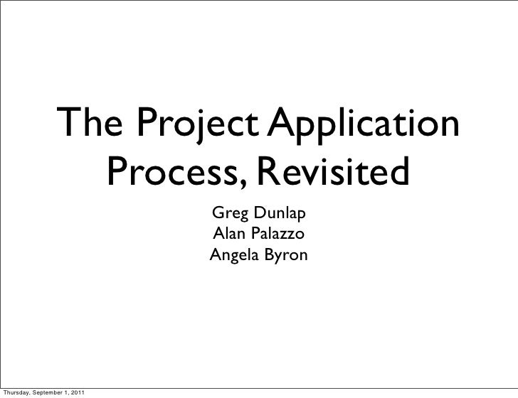 The Project Application                   Process, Revisited                              Greg Dunlap                     ...