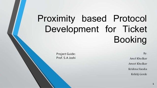 Proximity based Protocol  Development for Ticket  Booking  By:  Amol Khedkar  Ameet Khedkar  Krishna Sisodia  Kshitij Gord...