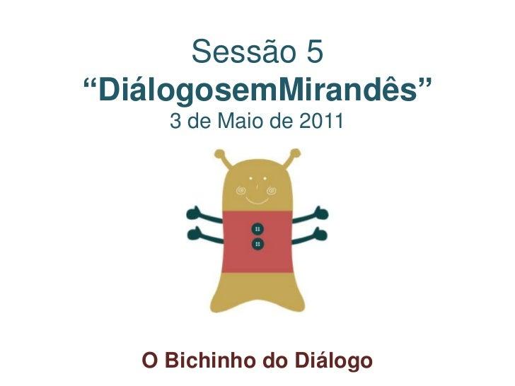 """Sessão 5 """"DiálogosemMirandês""""3 de Maio de 2011<br />O Bichinho do Diálogo<br />"""