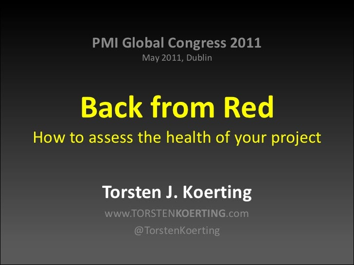 PMI Global Congress 2011May 2011, DublinBack from RedHow to assess the health of your project<br />Torsten J. Koerting<br ...