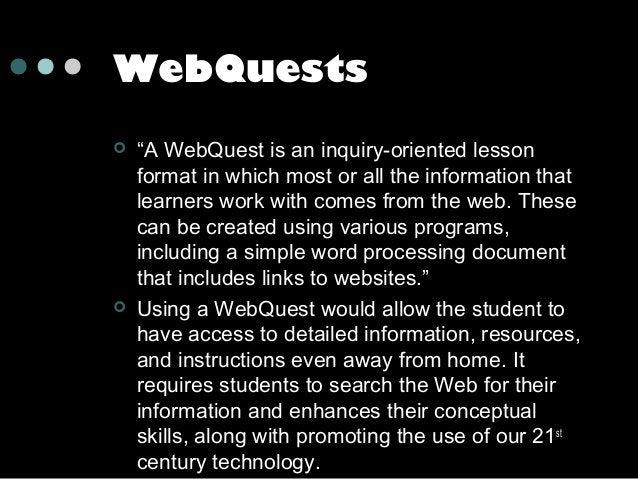 """WebQuests     """"A WebQuest is an inquiry-oriented lesson format in which most or all the information that learners work w..."""