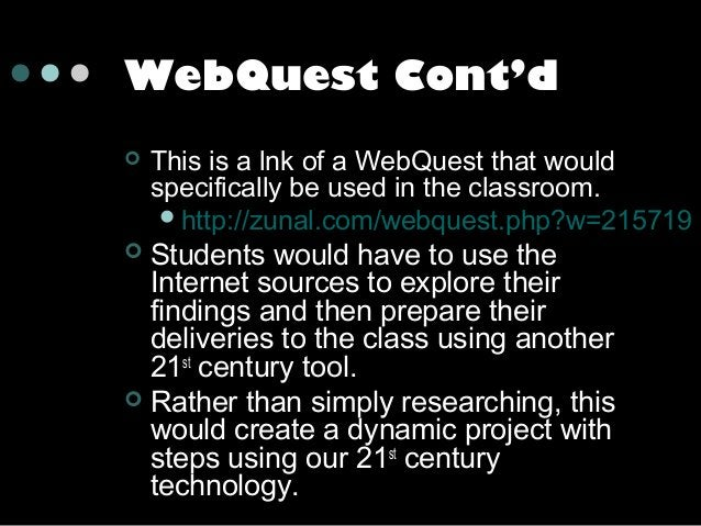 WebQuest Cont'd   This is a lnk of a WebQuest that would specifically be used in the classroom.  http://zunal.com/webque...