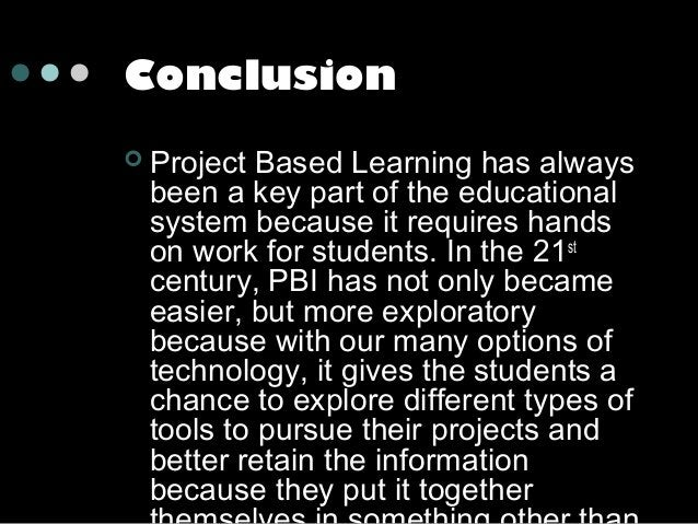 Conclusion   Project Based Learning has always been a key part of the educational system because it requires hands on wor...