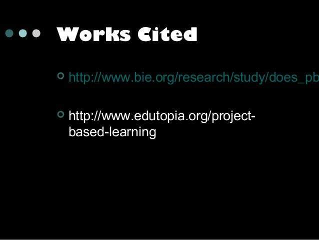 Works Cited   http://www.bie.org/research/study/does_pb    http://www.edutopia.org/projectbased-learning