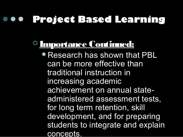 Project Based Learning  Importance Research  Continued:  has shown that PBL can be more effective than traditional instr...
