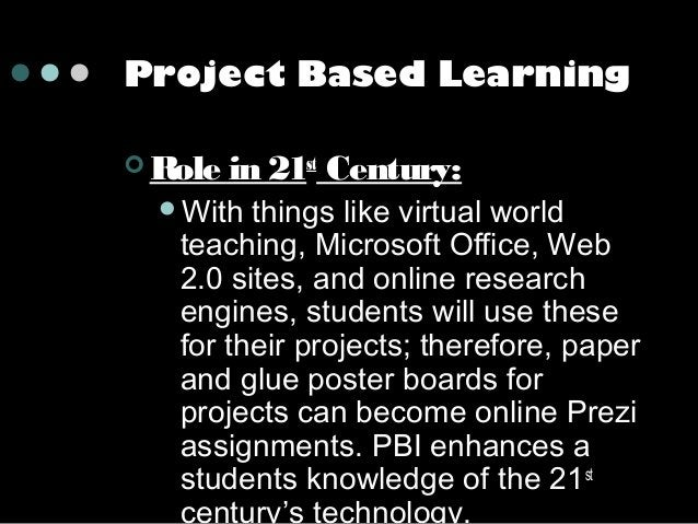 Project Based Learning  Role  in 21st Century:  With  things like virtual world teaching, Microsoft Office, Web 2.0 site...