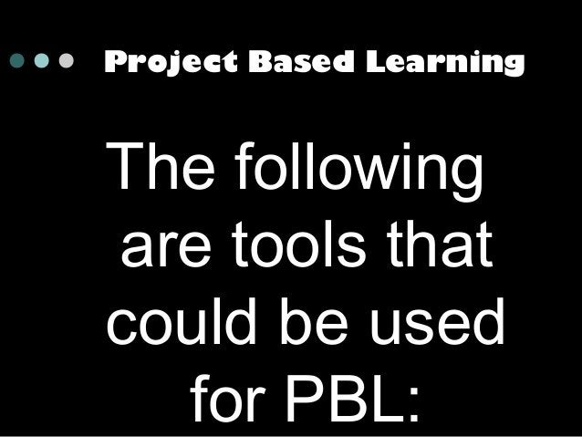 Project Based Learning  The following are tools that could be used for PBL: