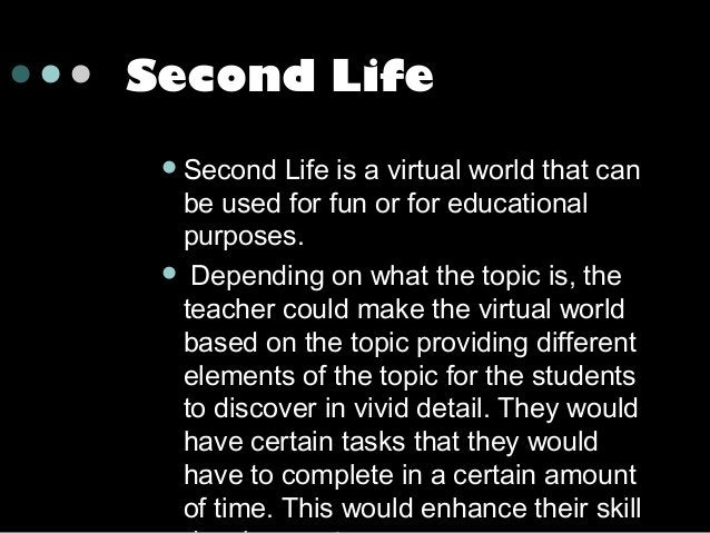 Second Life  Second  Life is a virtual world that can be used for fun or for educational purposes.  Depending on what th...