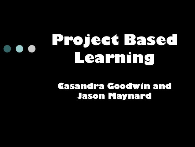 Project Based Learning Casandra Goodwin and Jason Maynard