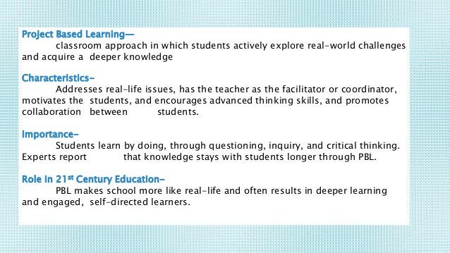 Project Based Learning— classroom approach in which students actively explore real-world challenges and acquire a deeper k...