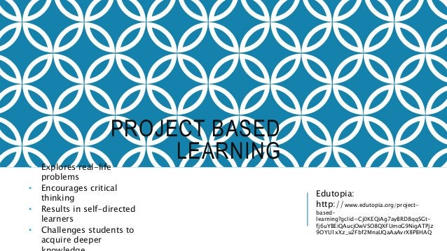 PROJECT BASED LEARNING• Explores real-life problems • Encourages critical thinking • Results in self-directed learners • C...