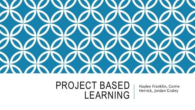 PROJECT BASED LEARNING Haylee Franklin, Corrie Herrick, Jordan Graley