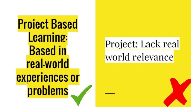 Project Based Learning: Based in real-world experiences or problems Project: Lack real world relevance