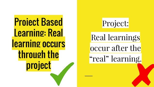 """Project Based Learning: Real learning occurs through the project Project: Real learnings occur after the """"real"""" learning."""