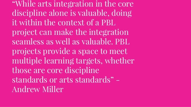 """""""While arts integration in the core discipline alone is valuable, doing it within the context of a PBL project can make th..."""