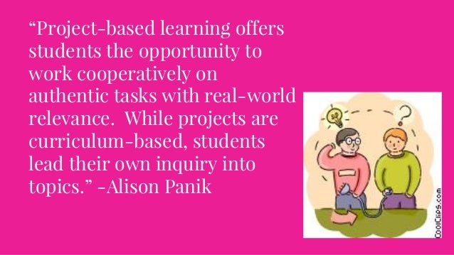 """""""Project-based learning offers students the opportunity to work cooperatively on authentic tasks with real-world relevance..."""
