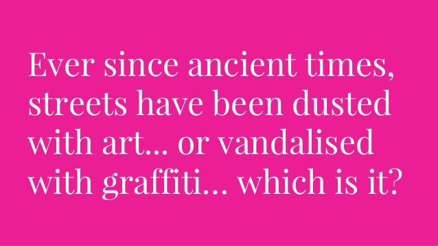 Ever since ancient times, streets have been dusted with art... or vandalised with graffiti… which is it?