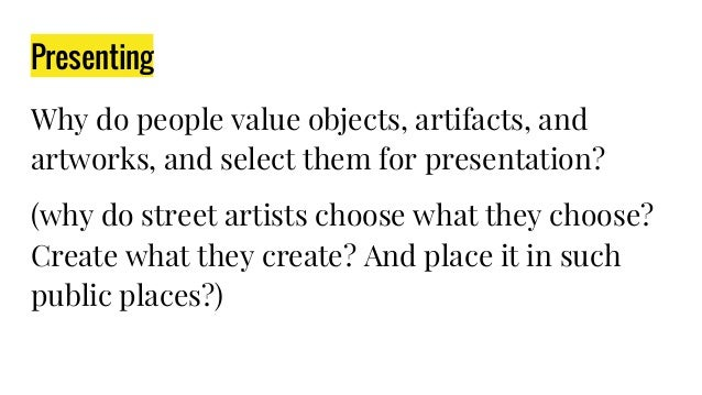 Presenting Why do people value objects, artifacts, and artworks, and select them for presentation? (why do street artists ...