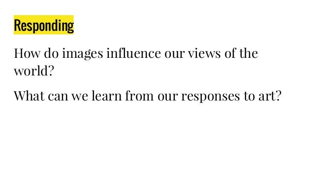 Responding How do images influence our views of the world? What can we learn from our responses to art?