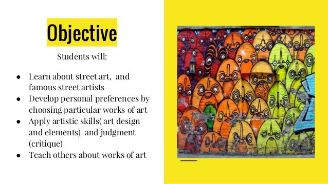 Objective Students will: ● Learn about street art, and famous street artists ● Develop personal preferences by choosing pa...