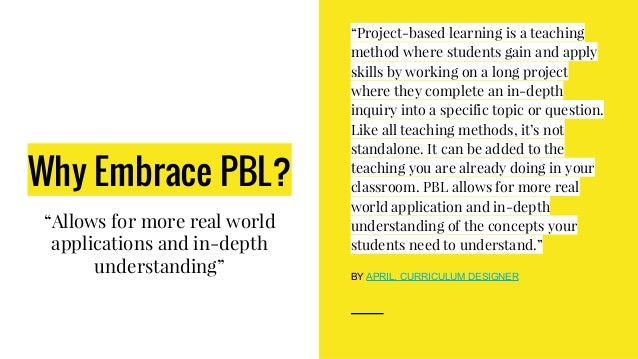 """Why Embrace PBL? """"Allows for more real world applications and in-depth understanding"""" """"Project-based learning is a teachin..."""