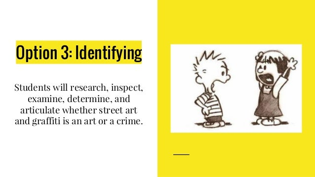 Option 3: Identifying Students will research, inspect, examine, determine, and articulate whether street art and graffiti ...