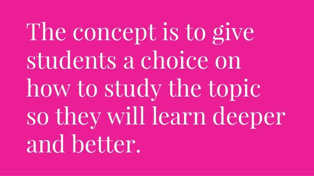 The concept is to give students a choice on how to study the topic so they will learn deeper and better.