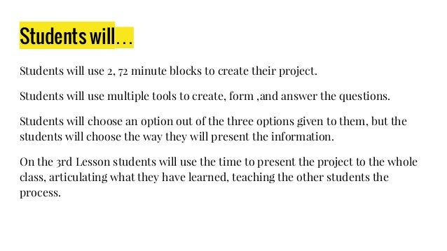 Students will… Students will use 2, 72 minute blocks to create their project. Students will use multiple tools to create, ...