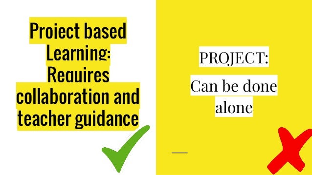 Project based Learning: Requires collaboration and teacher guidance PROJECT: Can be done alone