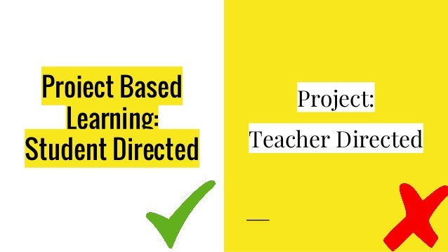 Project Based Learning: Student Directed Project: Teacher Directed