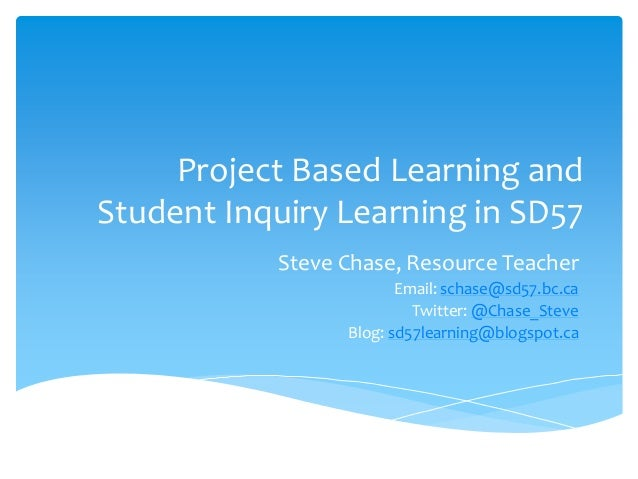 Project Based Learning and Student Inquiry Learning in SD57 Steve Chase, Resource Teacher Email: schase@sd57.bc.ca Twitter...