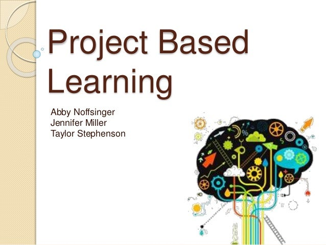 Project Based Learning Abby Noffsinger Jennifer Miller Taylor Stephenson