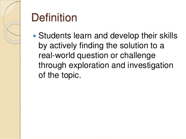 Definition  Students learn and develop their skills by actively finding the solution to a real-world question or challeng...