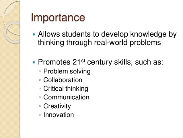 Importance  Allows students to develop knowledge by thinking through real-world problems  Promotes 21st century skills, ...