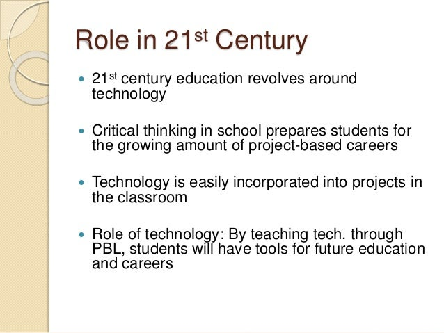 Role in 21st Century  21st century education revolves around technology  Critical thinking in school prepares students f...
