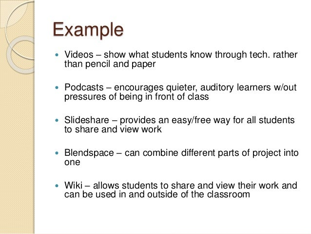 Example  Videos – show what students know through tech. rather than pencil and paper  Podcasts – encourages quieter, aud...