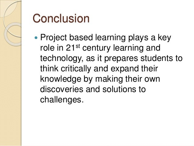 Conclusion  Project based learning plays a key role in 21st century learning and technology, as it prepares students to t...