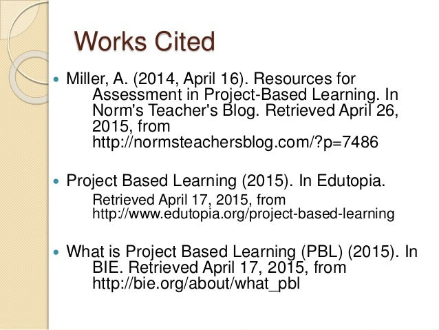 Works Cited  Miller, A. (2014, April 16). Resources for Assessment in Project-Based Learning. In Norm's Teacher's Blog. R...