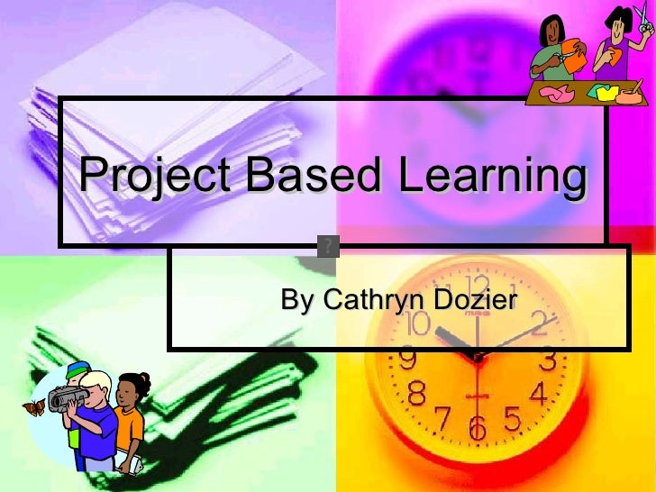 Project Based Learning        By Cathryn Dozier