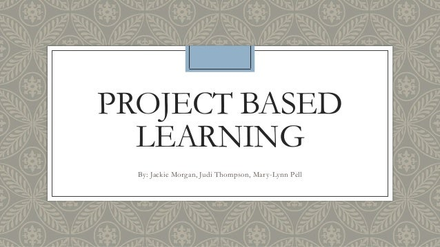 PROJECT BASED LEARNING By: Jackie Morgan, Judi Thompson, Mary-Lynn Pell
