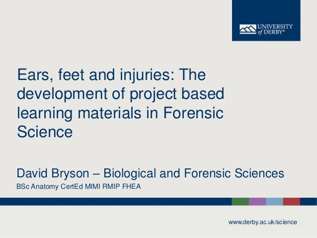www.derby.ac.uk/science Ears, feet and injuries: The development of project based learning materials in Forensic Science D...