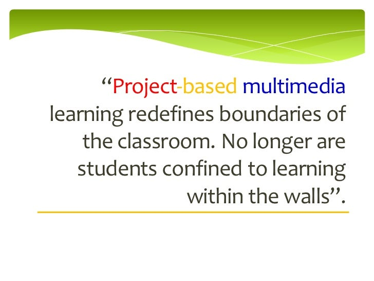 """""""Project-based multimedialearning redefines boundaries of    the classroom. No longer are   students confined to learning ..."""