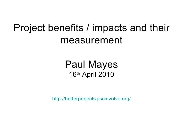 Project benefits / impacts and their measurement Paul Mayes 16 th  April 2010 http:// betterprojects.jiscinvolve.org /