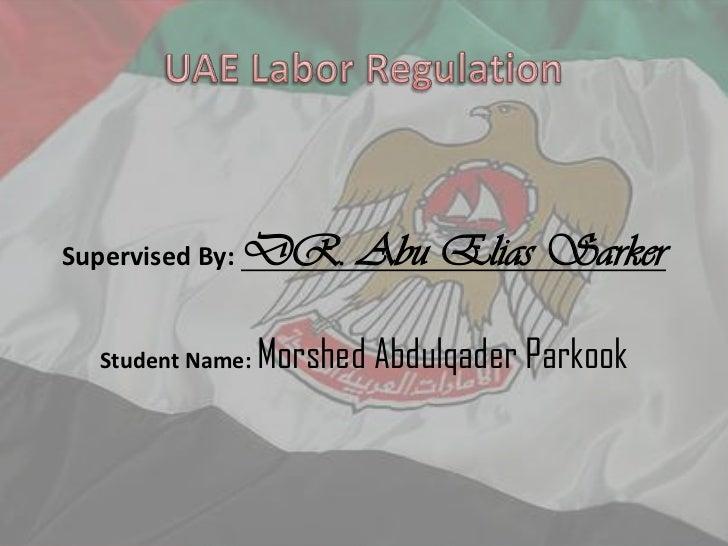 UAE Labor Regulation<br />Supervised By: DR. Abu Elias Sarker<br />Student Name: MorshedAbdulqaderParkook<br />