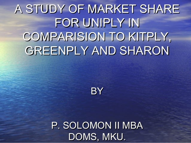 A STUDY OF MARKET SHARE      FOR UNIPLY IN COMPARISION TO KITPLY,  GREENPLY AND SHARON            BY     P. SOLOMON II MBA...