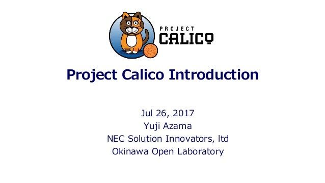 Project Calico Introduction Jul 26, 2017 Yuji Azama NEC Solution Innovators, ltd Okinawa Open Laboratory