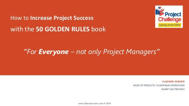 How to Increase Project Success VLADIMIR CORDIER HEAD OF PROJECTS / EUROPEAN OPERATIONS SHARP ELECTRONICS with the 50 GOLD...